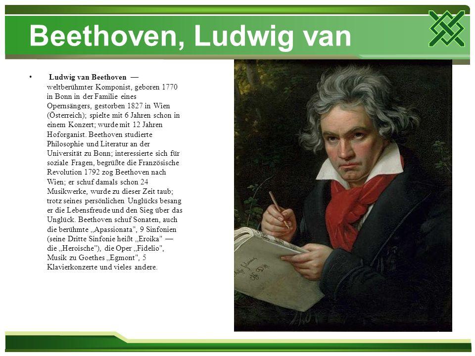 Beethoven, Ludwig van Ludwig van Beethoven — weltberühmter Komponist, geboren 1770 in Bonn in der Familie eines Opernsängers, gestorben 1827 in Wien (