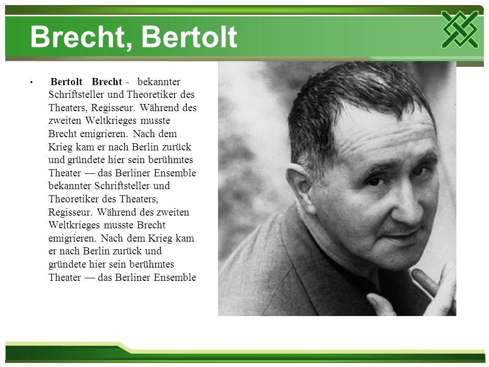 Brecht, Bertolt Bertolt Brecht - bekannter Schriftsteller und Theoretiker des Theaters, Regisseur. Während des zweiten Weltkrieges musste Brecht emigr