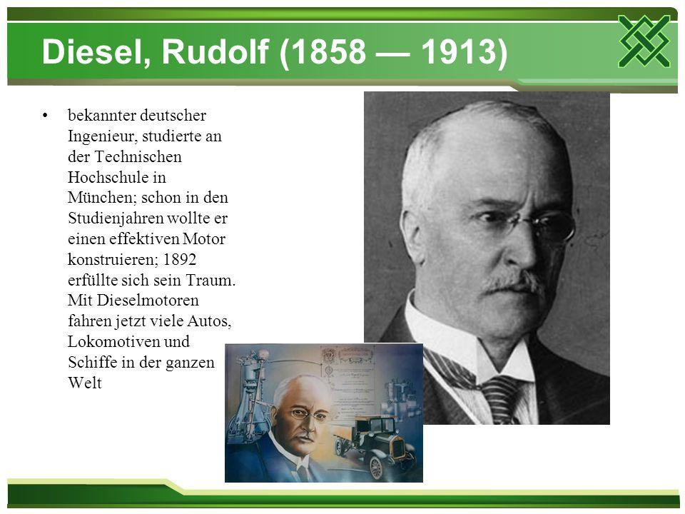 Diesel, Rudolf (1858 — 1913) bekannter deutscher Ingenieur, studierte an der Technischen Hochschule in München; schon in den Studienjahren wollte er e