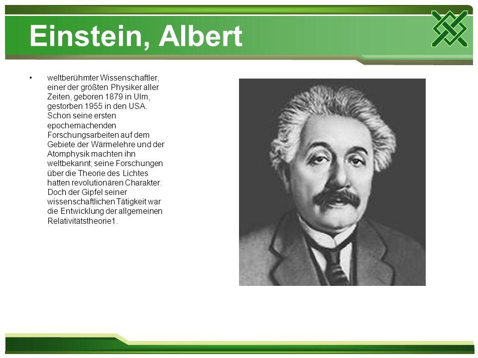 Einstein, Albert weltberühmter Wissenschaftler, einer der größten Physiker aller Zeiten, geboren 1879 in Ulm, gestorben 1955 in den USA. Schon seine e