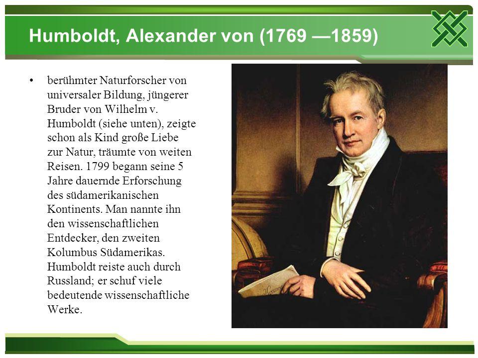 Humboldt, Alexander von (1769 —1859) berühmter Naturforscher von universaler Bildung, jüngerer Bruder von Wilhelm v. Humboldt (siehe unten), zeigte sc
