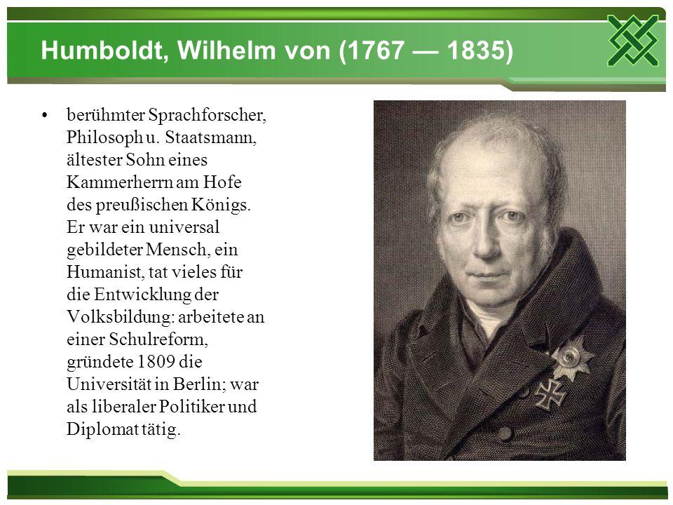 Humboldt, Wilhelm von (1767 — 1835) berühmter Sprachforscher, Philosoph u. Staatsmann, ältester Sohn eines Kammerherrn am Hofe des preußischen Königs.