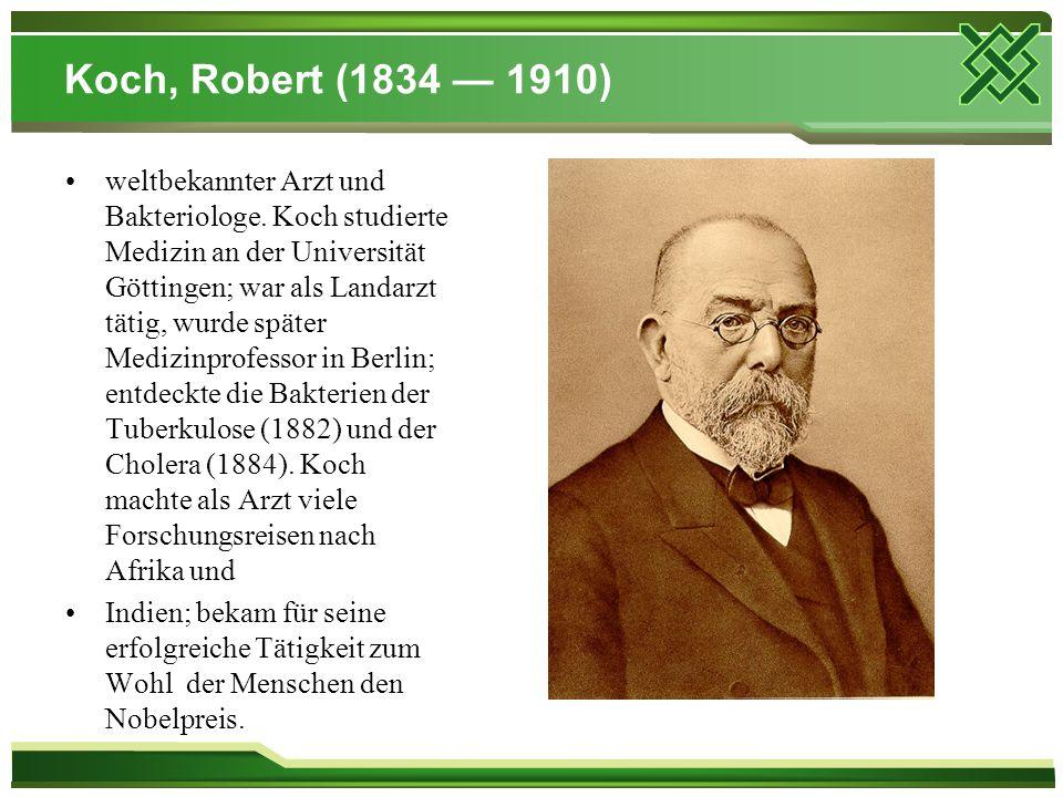 Koch, Robert (1834 — 1910) weltbekannter Arzt und Bakteriologe. Koch studierte Medizin an der Universität Göttingen; war als Landarzt tätig, wurde spä