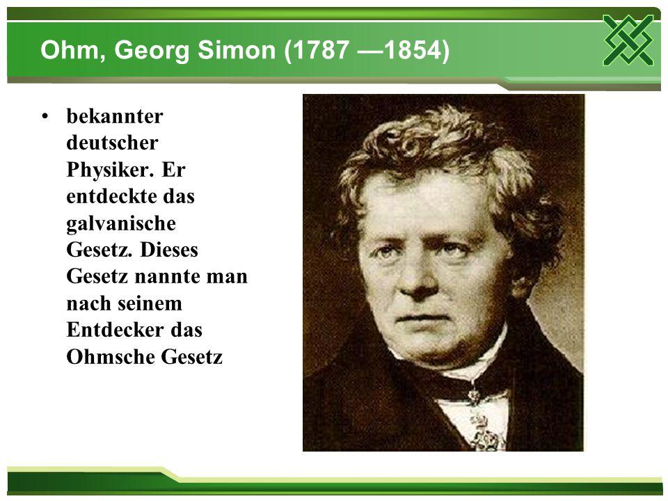 Ohm, Georg Simon (1787 —1854) bekannter deutscher Physiker. Er entdeckte das galvanische Gesetz. Dieses Gesetz nannte man nach seinem Entdecker das Oh
