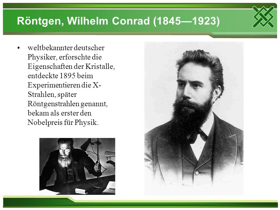 Röntgen, Wilhelm Conrad (1845—1923) weltbekannter deutscher Physiker, erforschte die Eigenschaften der Kristalle, entdeckte 1895 beim Experimentieren