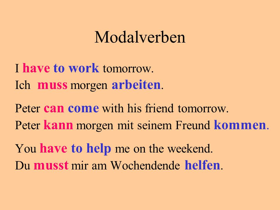 Modalverben I have to work tomorrow. Ich muss morgen arbeiten. Peter can come with his friend tomorrow. Peter kann morgen mit seinem Freund kommen. Yo