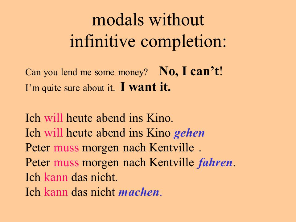 modals without infinitive completion: Can you lend me some money? No, I can't! I'm quite sure about it. I want it. Ich will heute abend ins Kino. Ich