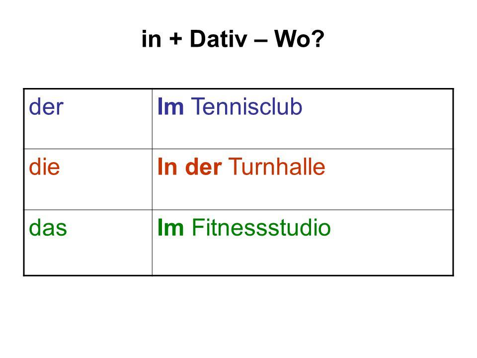 in + Dativ – Wo? derIm Tennisclub dieIn der Turnhalle dasIm Fitnessstudio