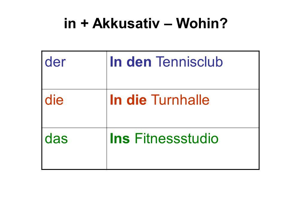 in + Akkusativ – Wohin? derIn den Tennisclub dieIn die Turnhalle dasIns Fitnessstudio