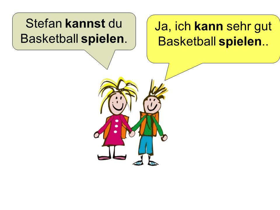 Stefan kannst du Basketball spielen. Ja, ich kann sehr gut Basketball spielen..