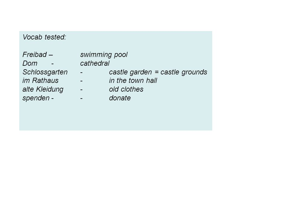 Vocab tested: Freibad – swimming pool Dom-cathedral Schlossgarten-castle garden = castle grounds im Rathaus-in the town hall alte Kleidung-old clothes spenden--donate