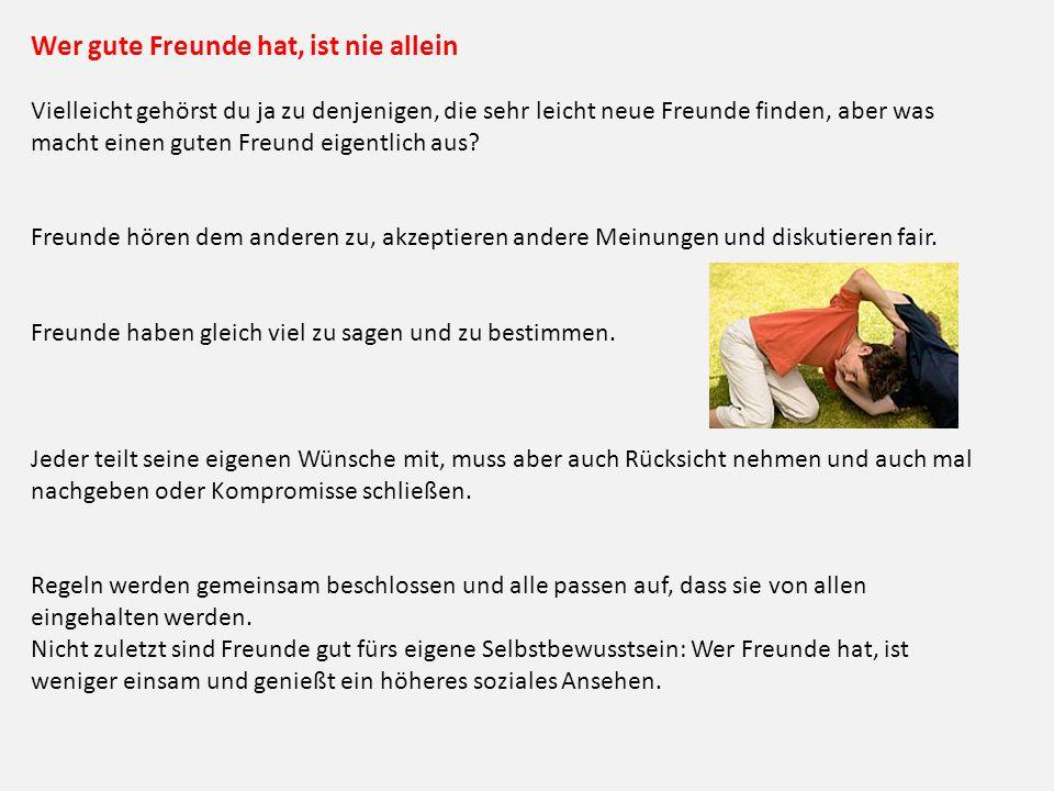 Wer gute Freunde hat, ist nie allein Vielleicht gehörst du ja zu denjenigen, die sehr leicht neue Freunde finden, aber was macht einen guten Freund ei