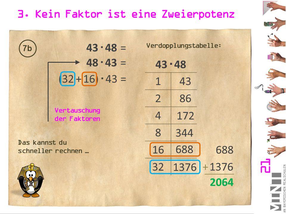 3. Kein Faktor ist eine Zweierpotenz 7b 43  48 = 43  48 1 2 4 8 16 32 43 86 172 344 Verdopplungstabelle: (32 + 16)  43 = 688 + 2064 688 48  43 = V