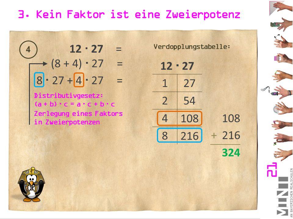 3. Kein Faktor ist eine Zweierpotenz 4 12  27= 12  27 1 2 4 8 27 54 108 216 Verdopplungstabelle: (8 + 4)  27= 8  27 + 4  27 = Zerlegung eines Fak
