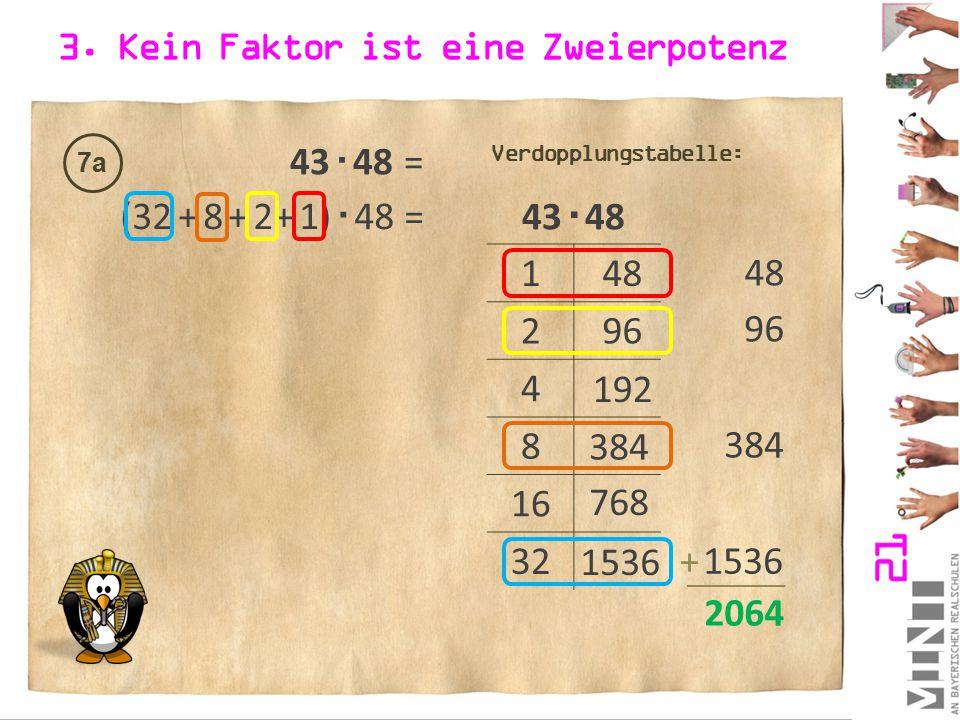 3. Kein Faktor ist eine Zweierpotenz 7a 43  48 1 2 4 8 16 32 48 96 192 384 Verdopplungstabelle: (32 + 8 + 2 + 1)  48 = 96 384 + 2064 48 768 43  48