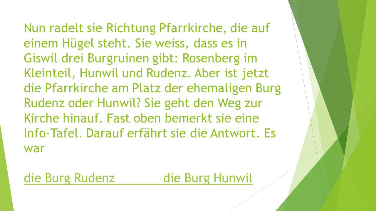 Nun radelt sie Richtung Pfarrkirche, die auf einem Hügel steht. Sie weiss, dass es in Giswil drei Burgruinen gibt: Rosenberg im Kleinteil, Hunwil und