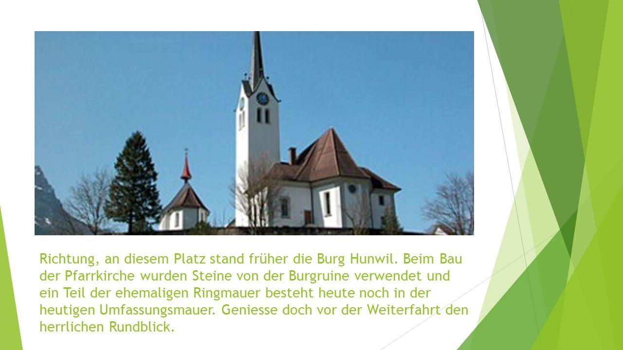 Richtung, an diesem Platz stand früher die Burg Hunwil. Beim Bau der Pfarrkirche wurden Steine von der Burgruine verwendet und ein Teil der ehemaligen