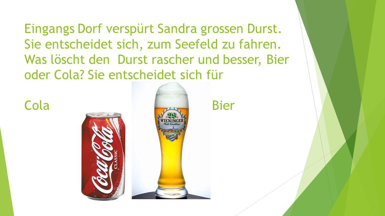 Eingangs Dorf verspürt Sandra grossen Durst. Sie entscheidet sich, zum Seefeld zu fahren. Was löscht den Durst rascher und besser, Bier oder Cola? Sie