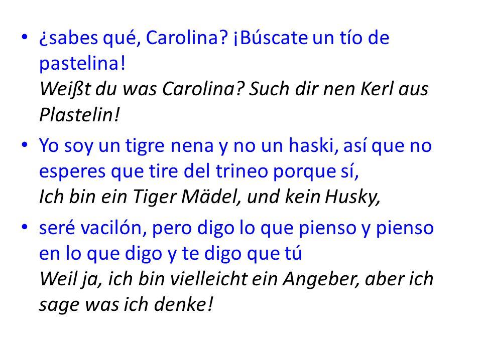 ¿sabes qué, Carolina? ¡Búscate un tío de pastelina! Weißt du was Carolina? Such dir nen Kerl aus Plastelin! Yo soy un tigre nena y no un haski, así qu