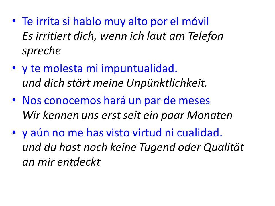 Te irrita si hablo muy alto por el móvil Es irritiert dich, wenn ich laut am Telefon spreche y te molesta mi impuntualidad. und dich stört meine Unpün
