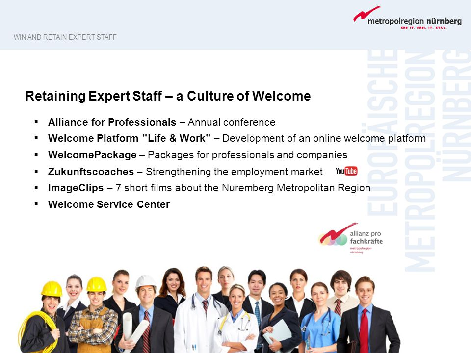 Retaining Expert Staff – a Culture of Welcome  Alliance for Professionals – Annual conference  Welcome Platform Life & Work – Development of an online welcome platform  WelcomePackage – Packages for professionals and companies  Zukunftscoaches – Strengthening the employment market  ImageClips – 7 short films about the Nuremberg Metropolitan Region  Welcome Service Center WIN AND RETAIN EXPERT STAFF