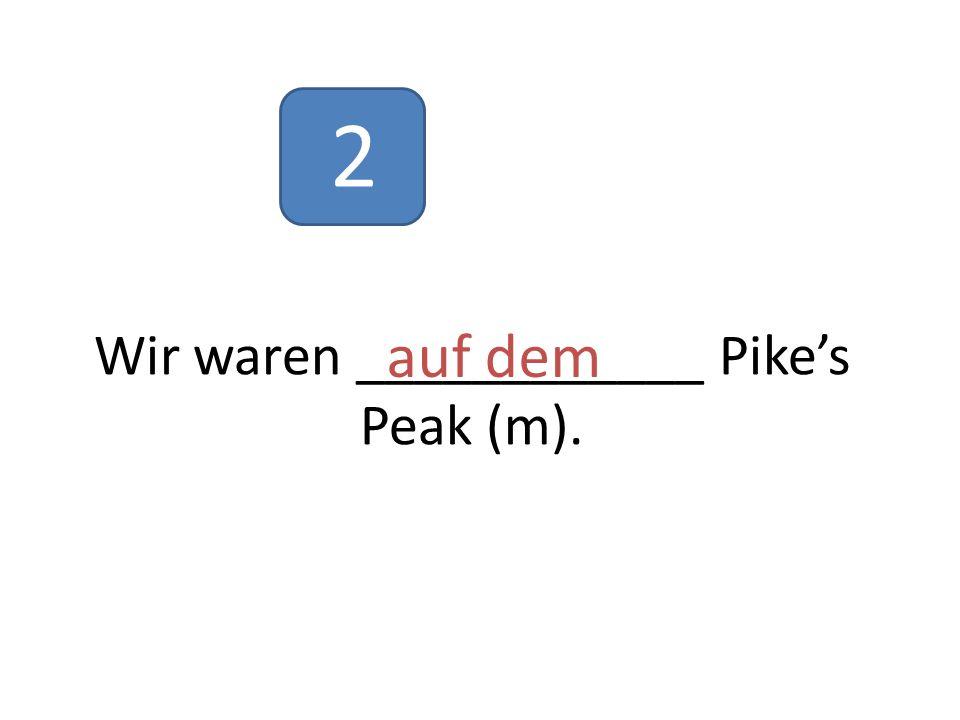 Wir waren ____________ Pike's Peak (m). auf dem 2