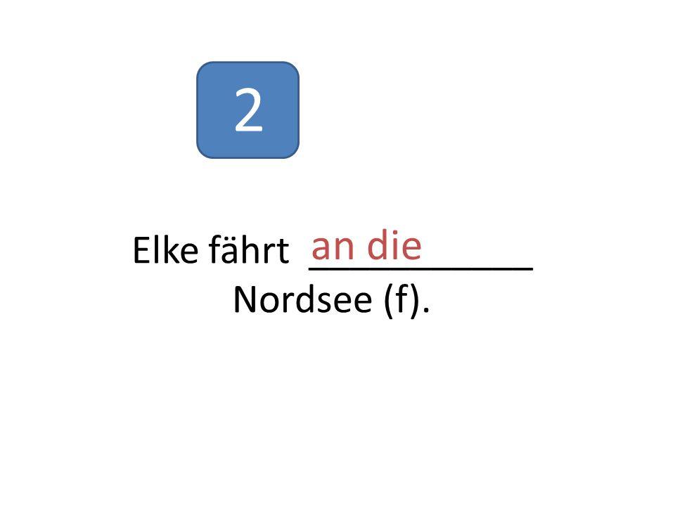 Elke fährt ___________ Nordsee (f). an die 2
