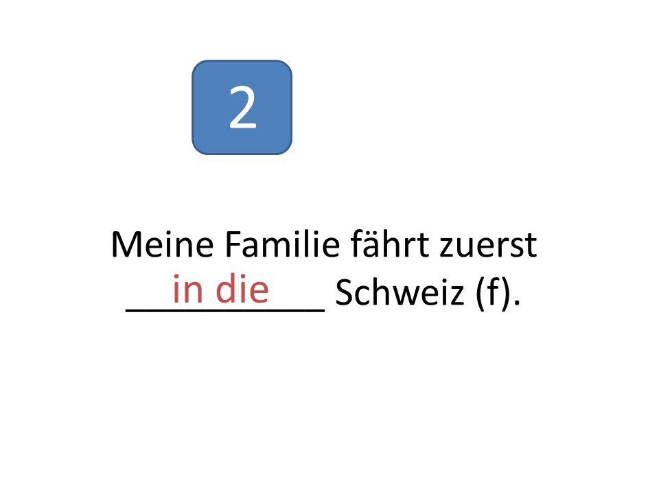 Meine Familie fährt zuerst __________ Schweiz (f). in die 2