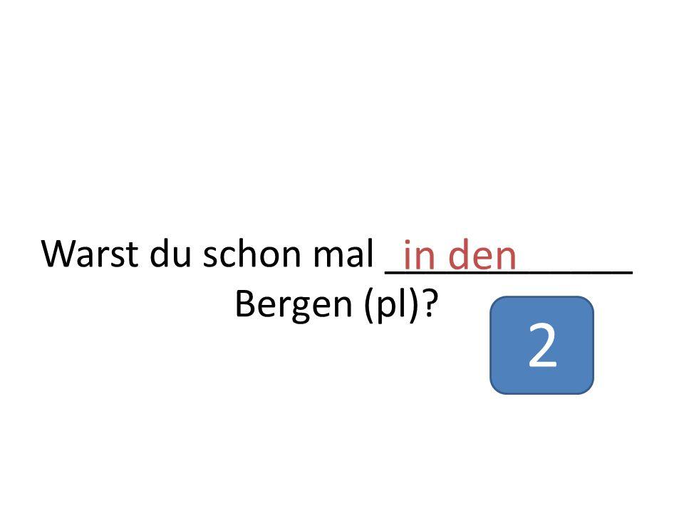 Warst du schon mal ____________ Bergen (pl)? in den 2