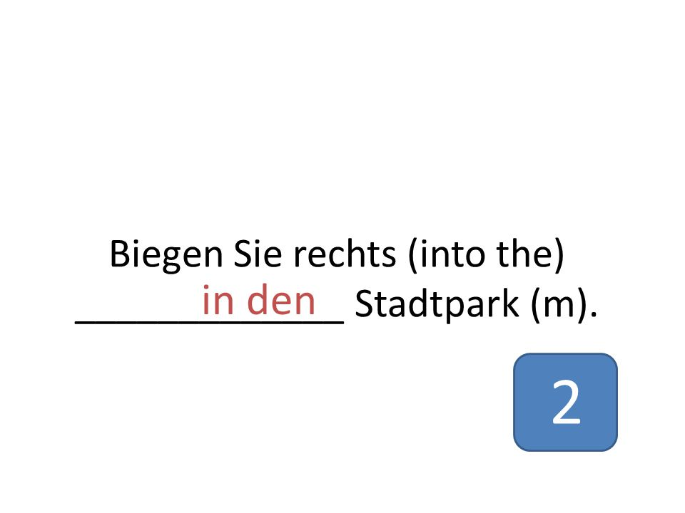 Biegen Sie rechts (into the) _____________ Stadtpark (m). in den 2