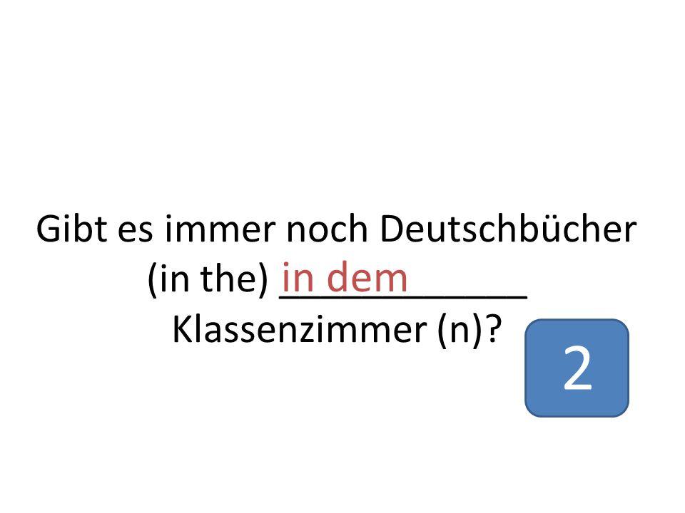 Gibt es immer noch Deutschbücher (in the) ____________ Klassenzimmer (n)? in dem 2