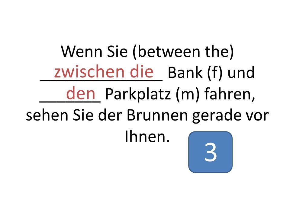 Wenn Sie (between the) ______________ Bank (f) und _______ Parkplatz (m) fahren, sehen Sie der Brunnen gerade vor Ihnen.