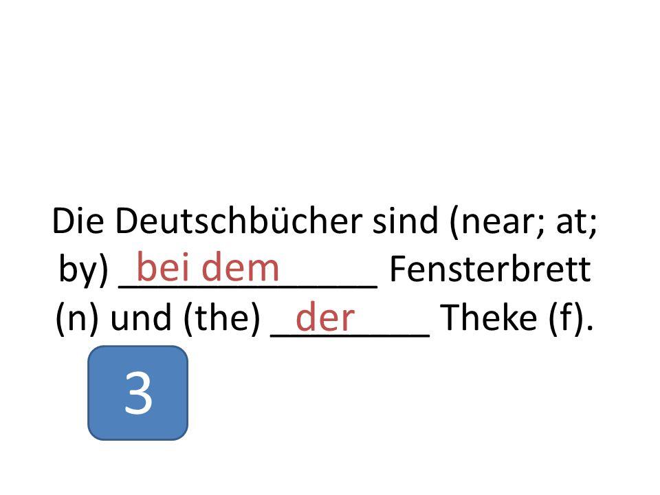 Die Deutschbücher sind (near; at; by) _____________ Fensterbrett (n) und (the) ________ Theke (f).