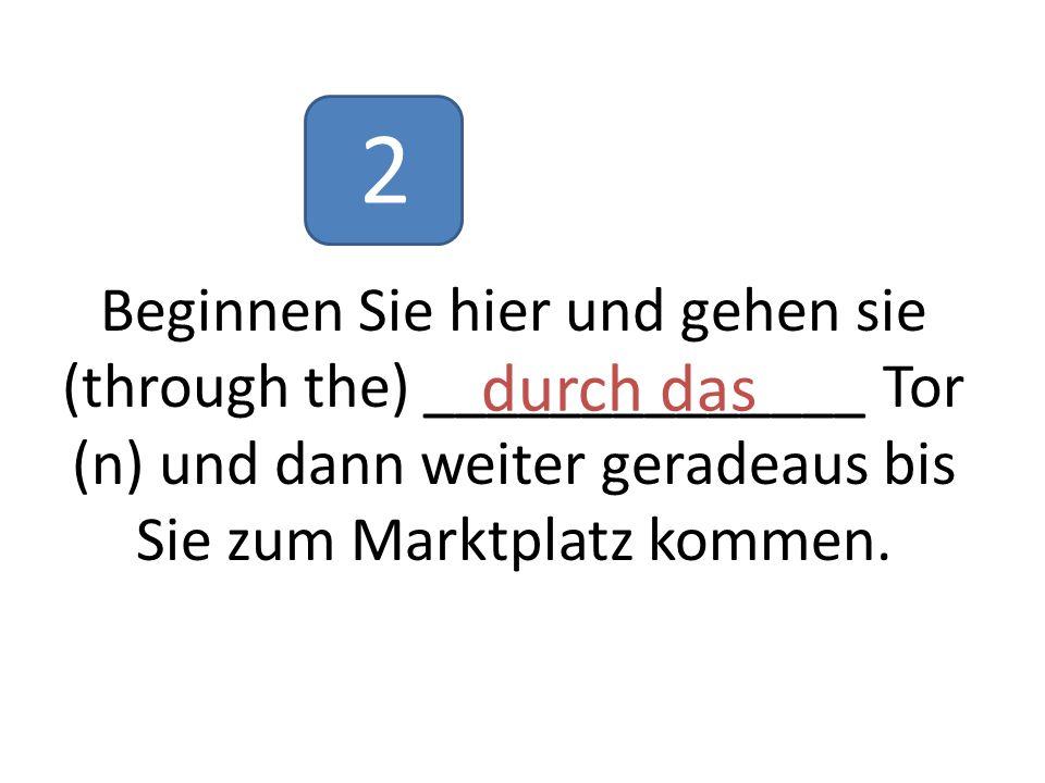 Beginnen Sie hier und gehen sie (through the) ______________ Tor (n) und dann weiter geradeaus bis Sie zum Marktplatz kommen.