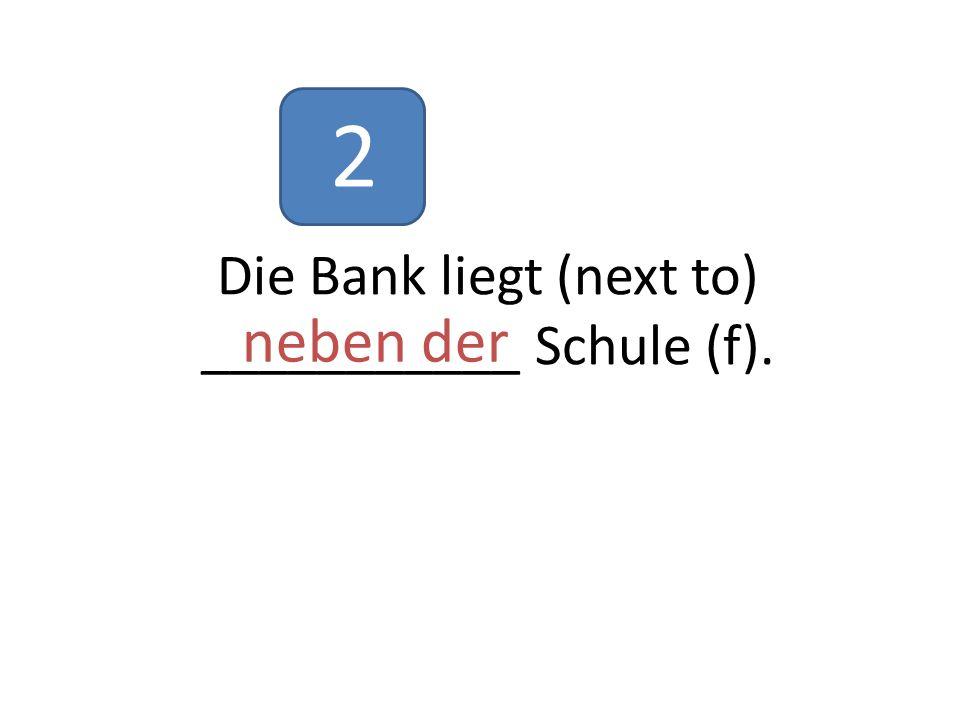 Die Bank liegt (next to) ___________ Schule (f). neben der 2