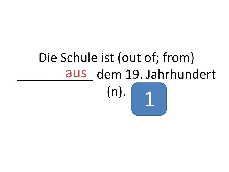 Die Schule ist (out of; from) ___________ dem 19. Jahrhundert (n). aus 1