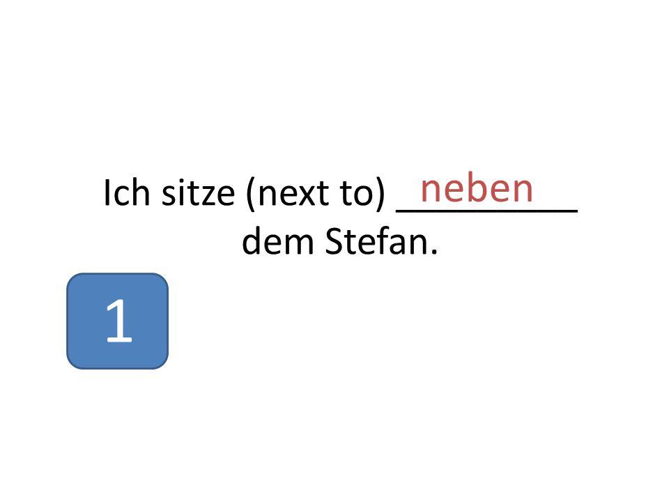 Ich sitze (next to) _________ dem Stefan. neben 1