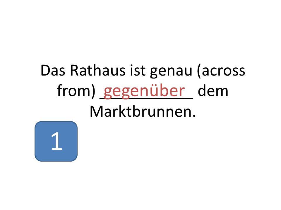 Das Rathaus ist genau (across from) ___________ dem Marktbrunnen. gegenüber 1