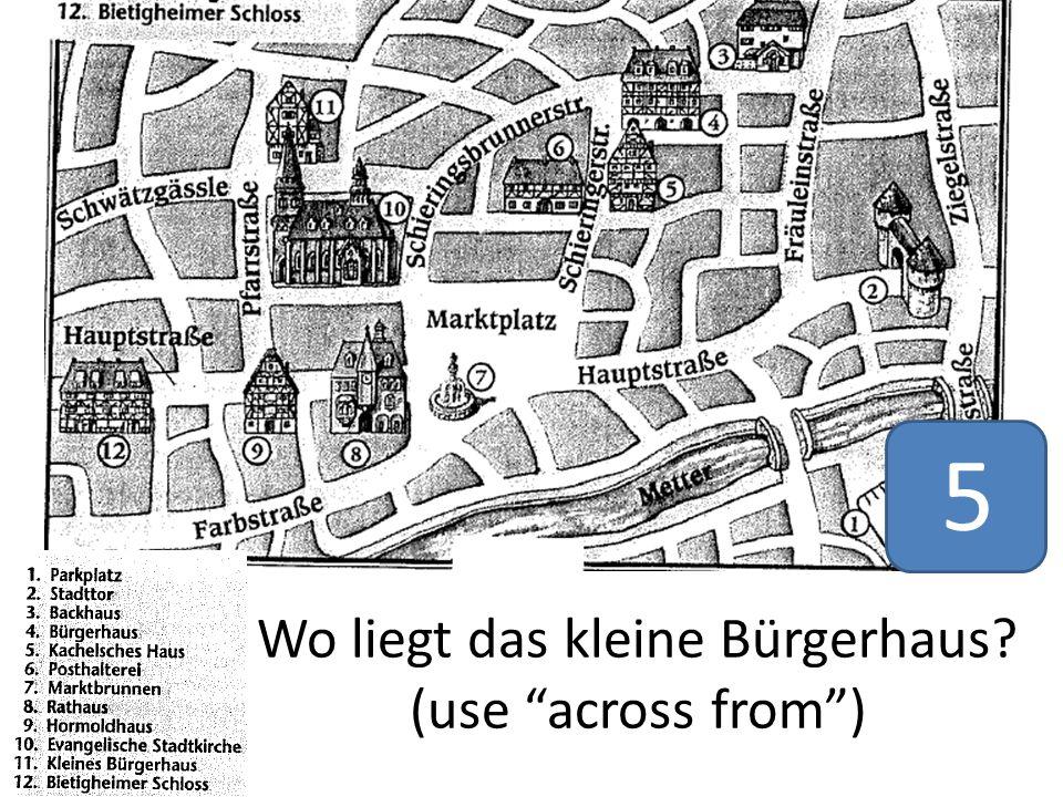Wo liegt das kleine Bürgerhaus? (use across from ) 5