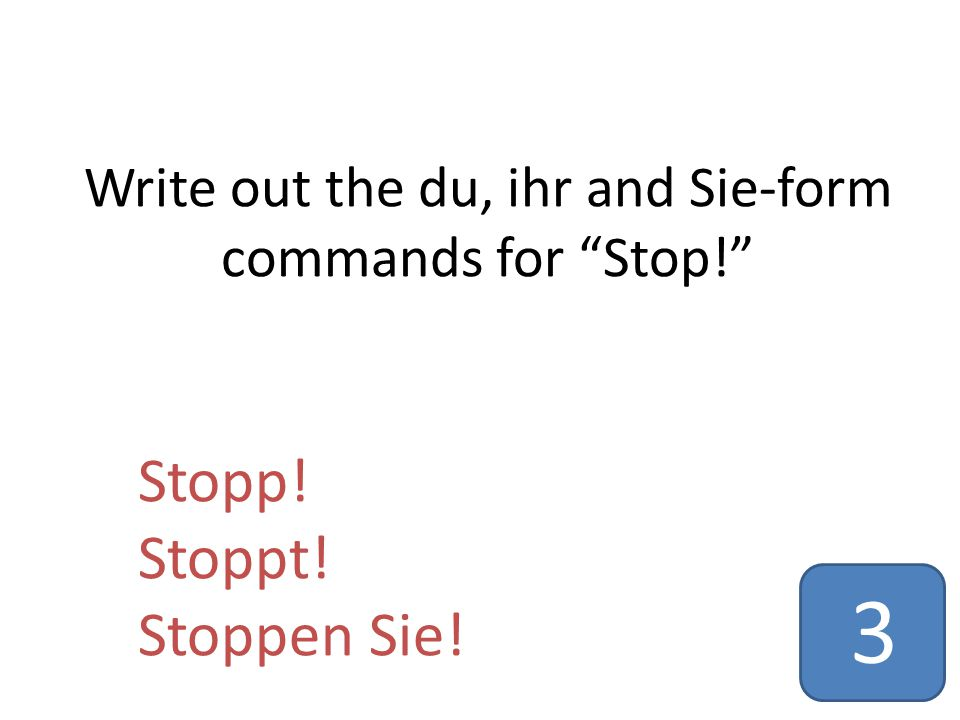 Write out the du, ihr and Sie-form commands for Stop! Stopp! Stoppt! Stoppen Sie! 3
