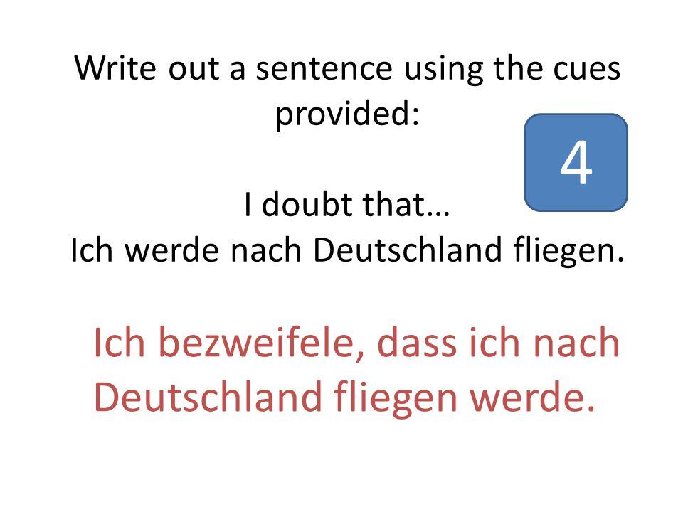 Write out a sentence using the cues provided: I doubt that… Ich werde nach Deutschland fliegen.