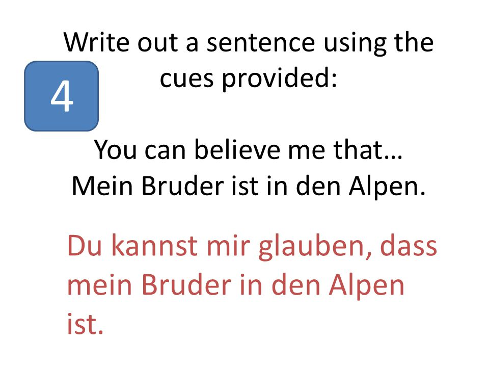 Write out a sentence using the cues provided: You can believe me that… Mein Bruder ist in den Alpen.