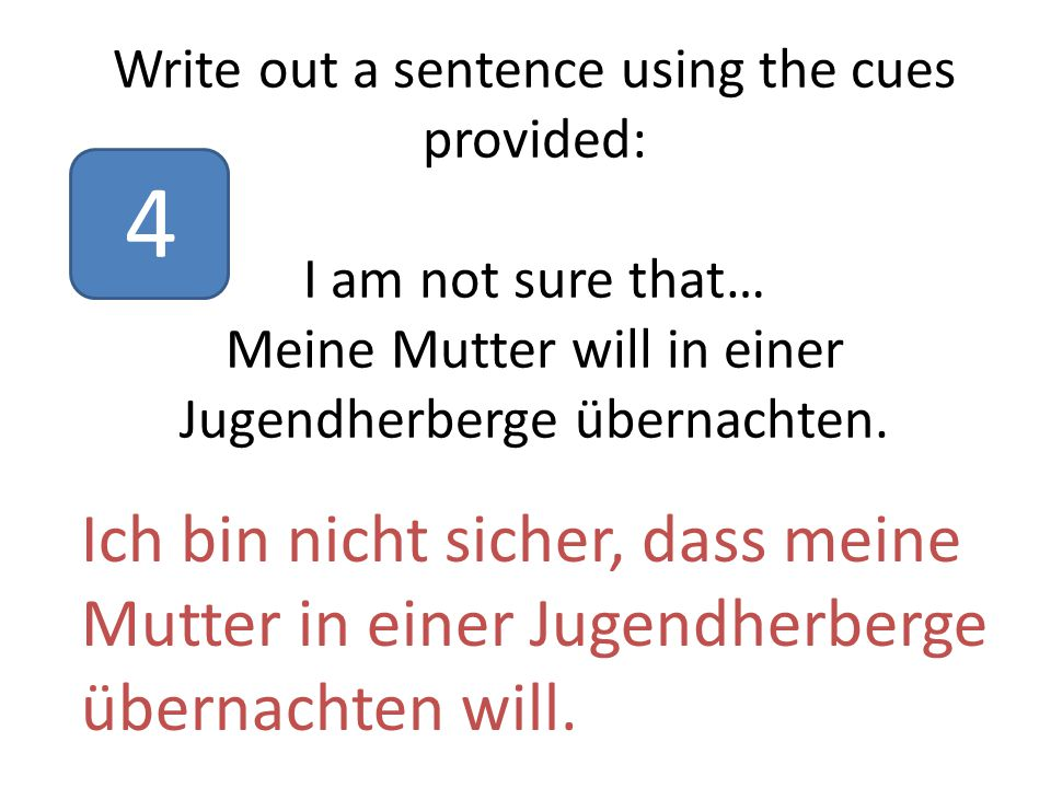 Write out a sentence using the cues provided: I am not sure that… Meine Mutter will in einer Jugendherberge übernachten.
