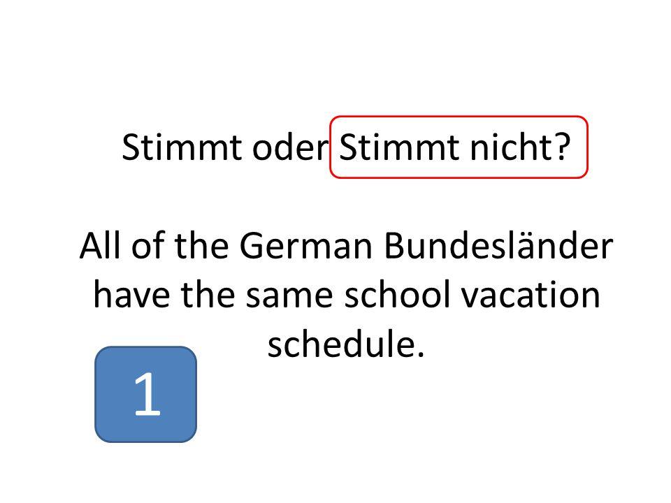 Stimmt oder Stimmt nicht? All of the German Bundesländer have the same school vacation schedule. 1