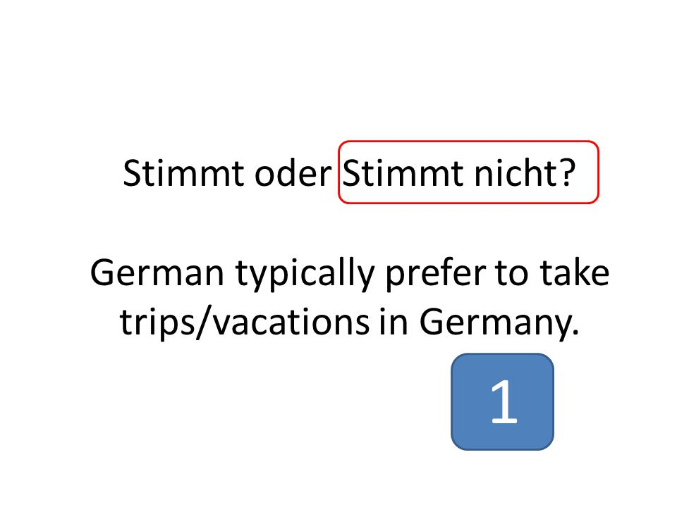 Stimmt oder Stimmt nicht German typically prefer to take trips/vacations in Germany. 1
