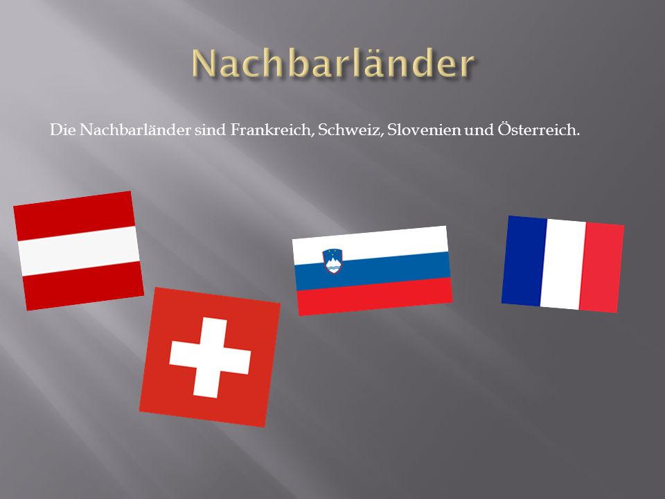 Die Nachbarländer sind Frankreich, Schweiz, Slovenien und Österreich.
