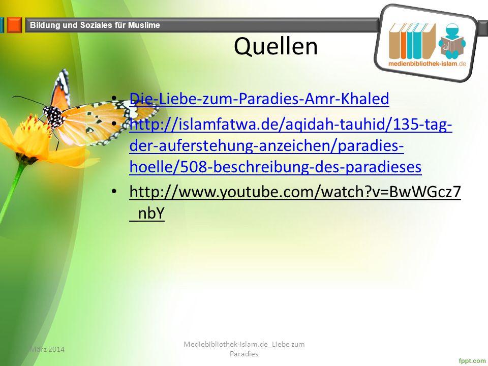 Bildung und Soziales für Muslime Quellen Die-Liebe-zum-Paradies-Amr-Khaled http://islamfatwa.de/aqidah-tauhid/135-tag- der-auferstehung-anzeichen/paradies- hoelle/508-beschreibung-des-paradieses http://islamfatwa.de/aqidah-tauhid/135-tag- der-auferstehung-anzeichen/paradies- hoelle/508-beschreibung-des-paradieses http://www.youtube.com/watch?v=BwWGcz7 _nbY März 2014 Mediebibliothek-islam.de_Liebe zum Paradies