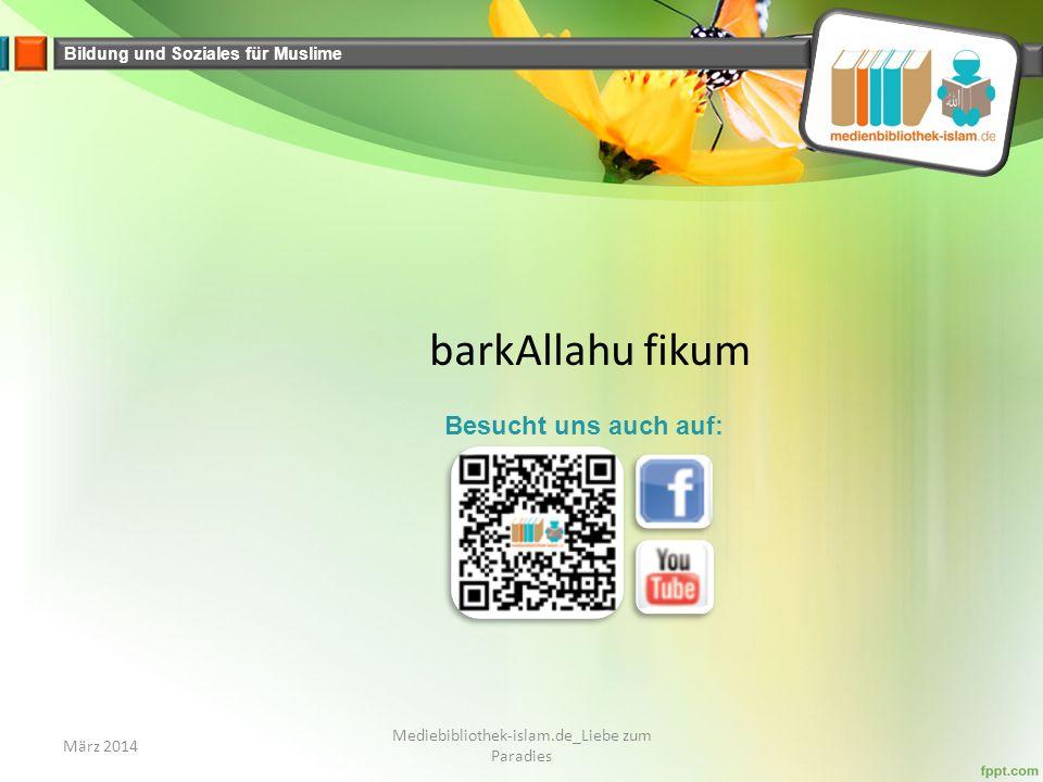 Bildung und Soziales für Muslime barkAllahu fikum März 2014 Mediebibliothek-islam.de_Liebe zum Paradies Besucht uns auch auf: