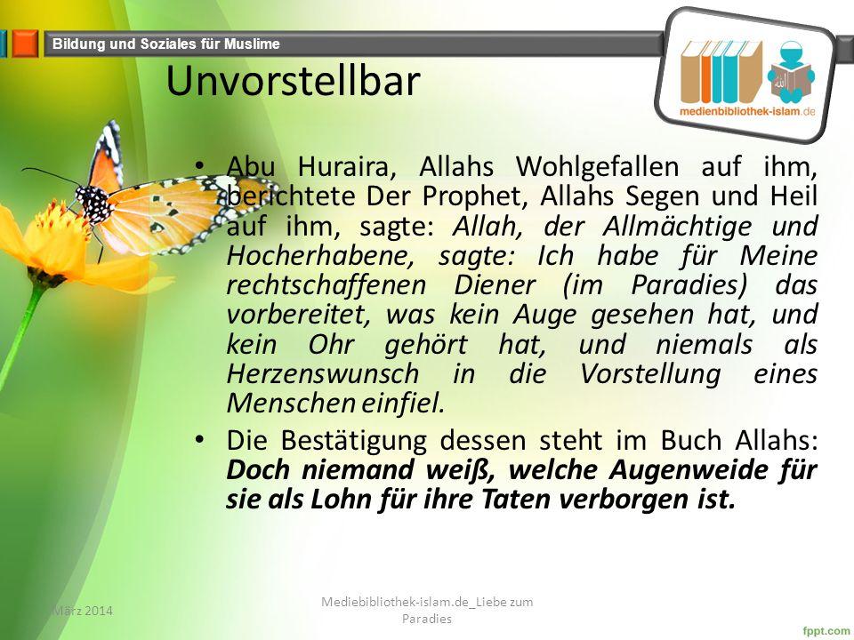 Bildung und Soziales für Muslime Unvorstellbar Abu Huraira, Allahs Wohlgefallen auf ihm, berichtete Der Prophet, Allahs Segen und Heil auf ihm, sagte: Allah, der Allmächtige und Hocherhabene, sagte: Ich habe für Meine rechtschaffenen Diener (im Paradies) das vorbereitet, was kein Auge gesehen hat, und kein Ohr gehört hat, und niemals als Herzenswunsch in die Vorstellung eines Menschen einfiel.