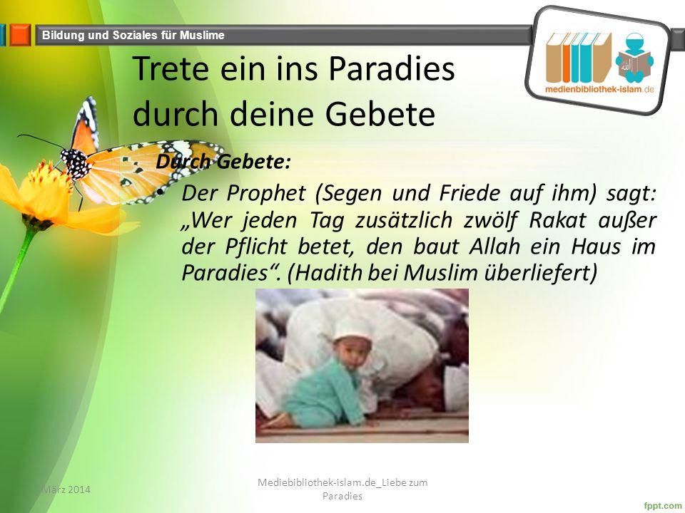 """Bildung und Soziales für Muslime Trete ein ins Paradies durch deine Gebete Durch Gebete: Der Prophet (Segen und Friede auf ihm) sagt: """"Wer jeden Tag zusätzlich zwölf Rakat außer der Pflicht betet, den baut Allah ein Haus im Paradies ."""